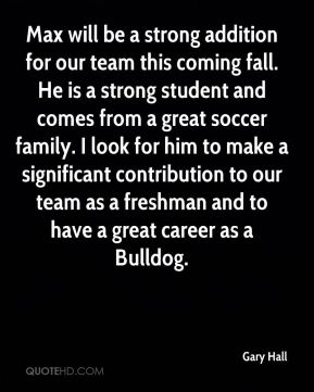 Gary Hall - Max will be a strong addition for our team this coming fall. He is a strong student and comes from a great soccer family. I look for him to make a significant contribution to our team as a freshman and to have a great career as a Bulldog.