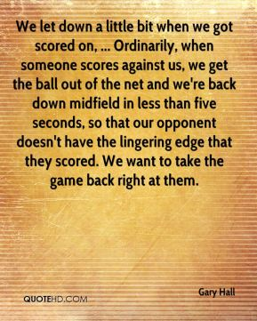 Gary Hall - We let down a little bit when we got scored on, ... Ordinarily, when someone scores against us, we get the ball out of the net and we're back down midfield in less than five seconds, so that our opponent doesn't have the lingering edge that they scored. We want to take the game back right at them.