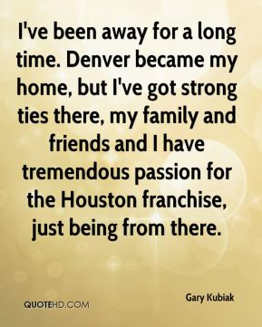 Gary Kubiak - I've been away for a long time. Denver became my home, but I've got strong ties there, my family and friends and I have tremendous passion for the Houston franchise, just being from there.