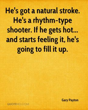 He's got a natural stroke. He's a rhythm-type shooter. If he gets hot... and starts feeling it, he's going to fill it up.