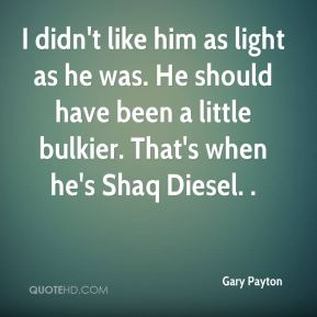 I didn't like him as light as he was. He should have been a little bulkier. That's when he's Shaq Diesel. .