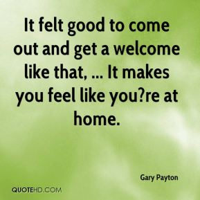It felt good to come out and get a welcome like that, ... It makes you feel like you?re at home.