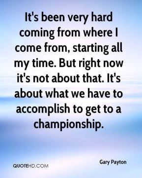 It's been very hard coming from where I come from, starting all my time. But right now it's not about that. It's about what we have to accomplish to get to a championship.