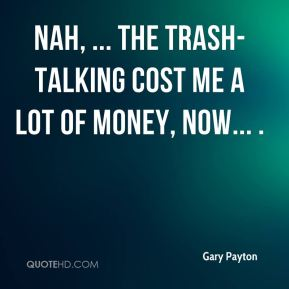 Nah, ... The trash-talking cost me a lot of money, now... .