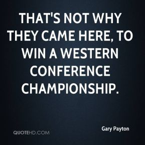 Gary Payton - That's not why they came here, to win a Western Conference championship.