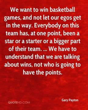 Gary Payton - We want to win basketball games, and not let our egos get in the way. Everybody on this team has, at one point, been a star or a starter or a bigger part of their team. ... We have to understand that we are talking about wins, not who is going to have the points.