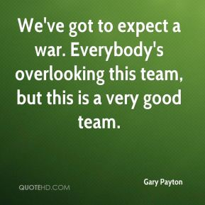 We've got to expect a war. Everybody's overlooking this team, but this is a very good team.