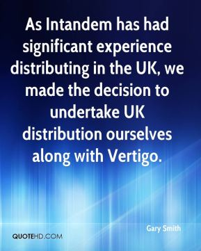 Gary Smith - As Intandem has had significant experience distributing in the UK, we made the decision to undertake UK distribution ourselves along with Vertigo.