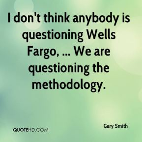 Gary Smith - I don't think anybody is questioning Wells Fargo, ... We are questioning the methodology.