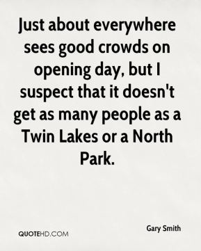 Gary Smith - Just about everywhere sees good crowds on opening day, but I suspect that it doesn't get as many people as a Twin Lakes or a North Park.