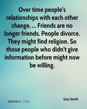 Gary Smith - Over time people's relationships with each other change, ... Friends are no longer friends. People divorce. They might find religion. So those people who didn't give information before might now be willing.