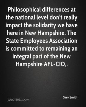 Gary Smith - Philosophical differences at the national level don't really impact the solidarity we have here in New Hampshire. The State Employees Association is committed to remaining an integral part of the New Hampshire AFL-CIO.