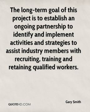 Gary Smith - The long-term goal of this project is to establish an ongoing partnership to identify and implement activities and strategies to assist industry members with recruiting, training and retaining qualified workers.