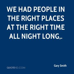 Gary Smith - We had people in the right places at the right time all night long.
