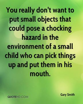 Gary Smith - You really don't want to put small objects that could pose a chocking hazard in the environment of a small child who can pick things up and put them in his mouth.