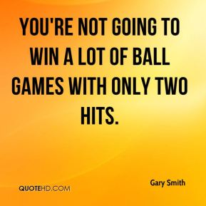 Gary Smith - You're not going to win a lot of ball games with only two hits.
