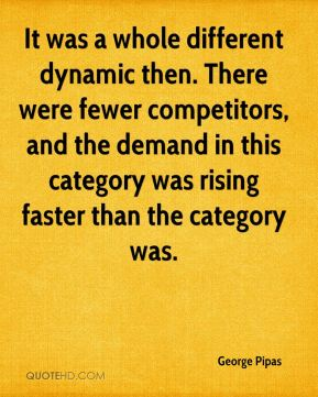 George Pipas - It was a whole different dynamic then. There were fewer competitors, and the demand in this category was rising faster than the category was.