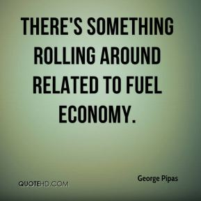 George Pipas - There's something rolling around related to fuel economy.