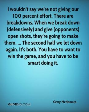 Gerry McNamara - I wouldn't say we're not giving our 100 percent effort. There are breakdowns. When we break down (defensively) and give (opponents) open shots, they're going to make them. ... The second half we let down again. It's both. You have to want to win the game, and you have to be smart doing it.