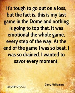 Gerry McNamara - It's tough to go out on a loss, but the fact is, this is my last game in the Dome and nothing is going to top that. It was emotional the whole game, every step of the way. At the end of the game I was so beat, I was so drained. I wanted to savor every moment.