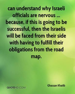 Ghassan Khatib - can understand why Israeli officials are nervous ... because, if this is going to be successful, then the Israelis will be faced from their side with having to fulfill their obligations from the road map.