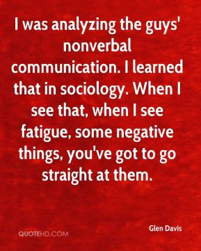 Glen Davis - I was analyzing the guys' nonverbal communication. I learned that in sociology. When I see that, when I see fatigue, some negative things, you've got to go straight at them.