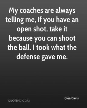 Glen Davis - My coaches are always telling me, if you have an open shot, take it because you can shoot the ball. I took what the defense gave me.