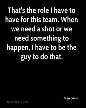 That's the role I have to have for this team. When we need a shot or we need something to happen, I have to be the guy to do that.