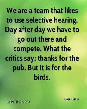 Glen Davis - We are a team that likes to use selective hearing. Day after day we have to go out there and compete. What the critics say: thanks for the pub. But it is for the birds.