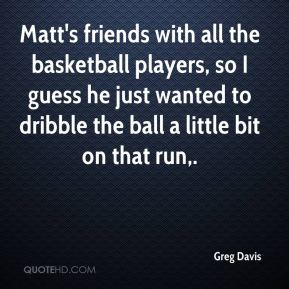 Greg Davis - Matt's friends with all the basketball players, so I guess he just wanted to dribble the ball a little bit on that run.