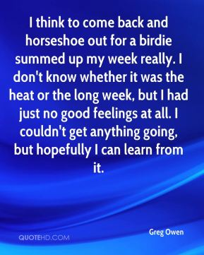 Greg Owen - I think to come back and horseshoe out for a birdie summed up my week really. I don't know whether it was the heat or the long week, but I had just no good feelings at all. I couldn't get anything going, but hopefully I can learn from it.