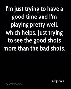 Greg Owen - I'm just trying to have a good time and I'm playing pretty well, which helps. Just trying to see the good shots more than the bad shots.
