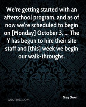 Greg Owen - We're getting started with an afterschool program, and as of now we're scheduled to begin on [Monday] October 3, ... The Y has begun to hire their site staff and [this] week we begin our walk-throughs.