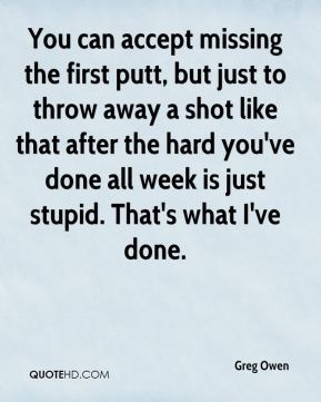 Greg Owen - You can accept missing the first putt, but just to throw away a shot like that after the hard you've done all week is just stupid. That's what I've done.