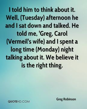Greg Robinson - I told him to think about it. Well, (Tuesday) afternoon he and I sat down and talked. He told me, 'Greg, Carol (Vermeil's wife) and I spent a long time (Monday) night talking about it. We believe it is the right thing.