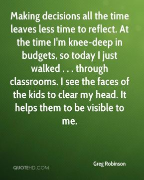 Greg Robinson - Making decisions all the time leaves less time to reflect. At the time I'm knee-deep in budgets, so today I just walked . . . through classrooms. I see the faces of the kids to clear my head. It helps them to be visible to me.