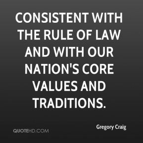 Gregory Craig - consistent with the rule of law and with our nation's core values and traditions.
