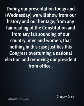 During our presentation today and (Wednesday) we will show from our history and our heritage, from any fair reading of the Constitution and from any fair sounding of our country, men and women, that nothing in this case justifies this Congress overturning a national election and removing our president from office.