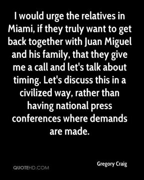 I would urge the relatives in Miami, if they truly want to get back together with Juan Miguel and his family, that they give me a call and let's talk about timing. Let's discuss this in a civilized way, rather than having national press conferences where demands are made.