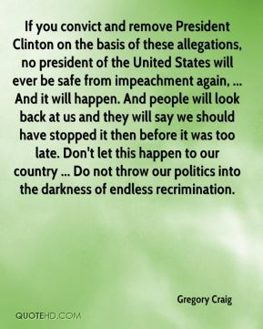 If you convict and remove President Clinton on the basis of these allegations, no president of the United States will ever be safe from impeachment again, ... And it will happen. And people will look back at us and they will say we should have stopped it then before it was too late. Don't let this happen to our country ... Do not throw our politics into the darkness of endless recrimination.