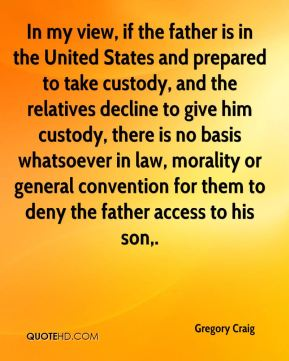 In my view, if the father is in the United States and prepared to take custody, and the relatives decline to give him custody, there is no basis whatsoever in law, morality or general convention for them to deny the father access to his son.