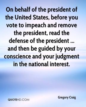 Gregory Craig - On behalf of the president of the United States, before you vote to impeach and remove the president, read the defense of the president ... and then be guided by your conscience and your judgment in the national interest.