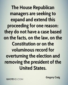 Gregory Craig - The House Republican managers are seeking to expand and extend this proceeding for one reason: they do not have a case based on the facts, on the law, on the Constitution or on the voluminous record for overturning the election and removing the president of the United States.