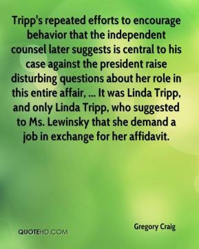 Gregory Craig - Tripp's repeated efforts to encourage behavior that the independent counsel later suggests is central to his case against the president raise disturbing questions about her role in this entire affair, ... It was Linda Tripp, and only Linda Tripp, who suggested to Ms. Lewinsky that she demand a job in exchange for her affidavit.