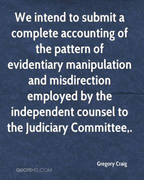 Gregory Craig - We intend to submit a complete accounting of the pattern of evidentiary manipulation and misdirection employed by the independent counsel to the Judiciary Committee.