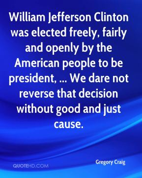 Gregory Craig - William Jefferson Clinton was elected freely, fairly and openly by the American people to be president, ... We dare not reverse that decision without good and just cause.
