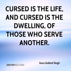 Cursed is the life, and cursed is the dwelling, of those who serve another.