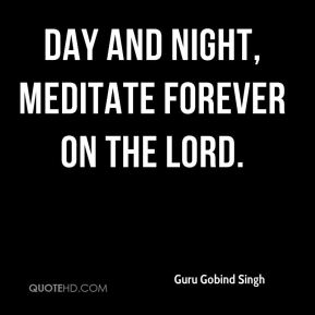Guru Gobind Singh - Day and night, meditate forever on the Lord.