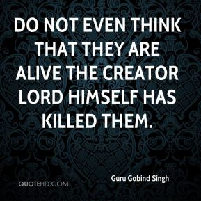 Guru Gobind Singh - Do not even think that they are alive the Creator Lord Himself has killed them.