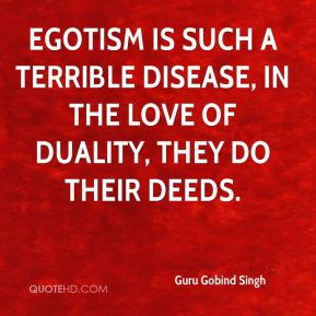Guru Gobind Singh - Egotism is such a terrible disease, in the love of duality, they do their deeds.